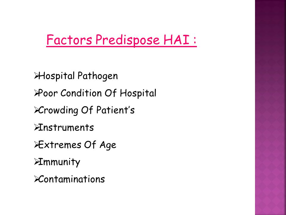 Factors Predispose HAI :  Hospital Pathogen  Poor Condition Of Hospital  Crowding Of Patient's  Instruments  Extremes Of Age  Immunity  Contami
