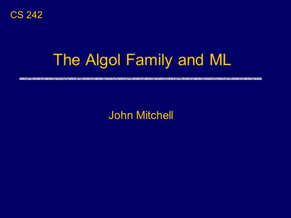 The Algol Family and ML John Mitchell CS 242