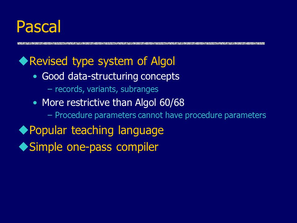 Pascal uRevised type system of Algol Good data-structuring concepts –records, variants, subranges More restrictive than Algol 60/68 –Procedure parameters cannot have procedure parameters uPopular teaching language uSimple one-pass compiler