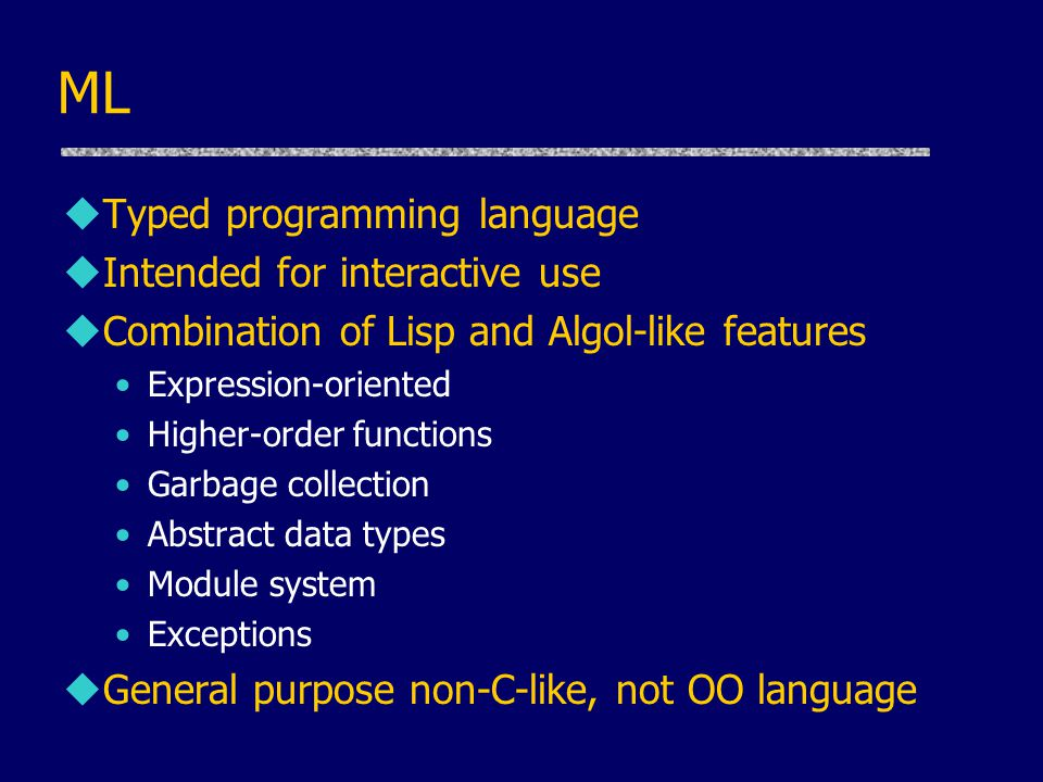ML uTyped programming language uIntended for interactive use uCombination of Lisp and Algol-like features Expression-oriented Higher-order functions Garbage collection Abstract data types Module system Exceptions uGeneral purpose non-C-like, not OO language