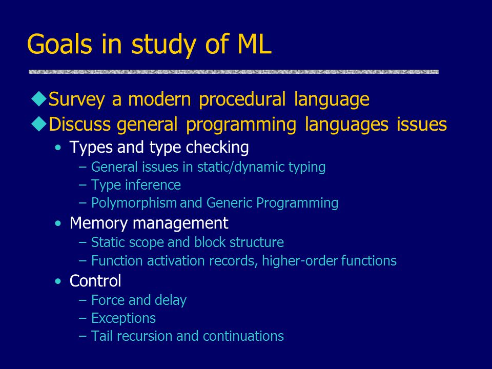 Goals in study of ML uSurvey a modern procedural language uDiscuss general programming languages issues Types and type checking –General issues in static/dynamic typing –Type inference –Polymorphism and Generic Programming Memory management –Static scope and block structure –Function activation records, higher-order functions Control –Force and delay –Exceptions –Tail recursion and continuations