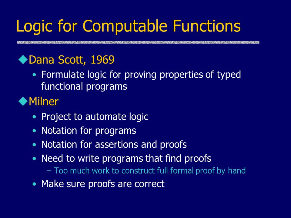 Logic for Computable Functions uDana Scott, 1969 Formulate logic for proving properties of typed functional programs uMilner Project to automate logic Notation for programs Notation for assertions and proofs Need to write programs that find proofs –Too much work to construct full formal proof by hand Make sure proofs are correct