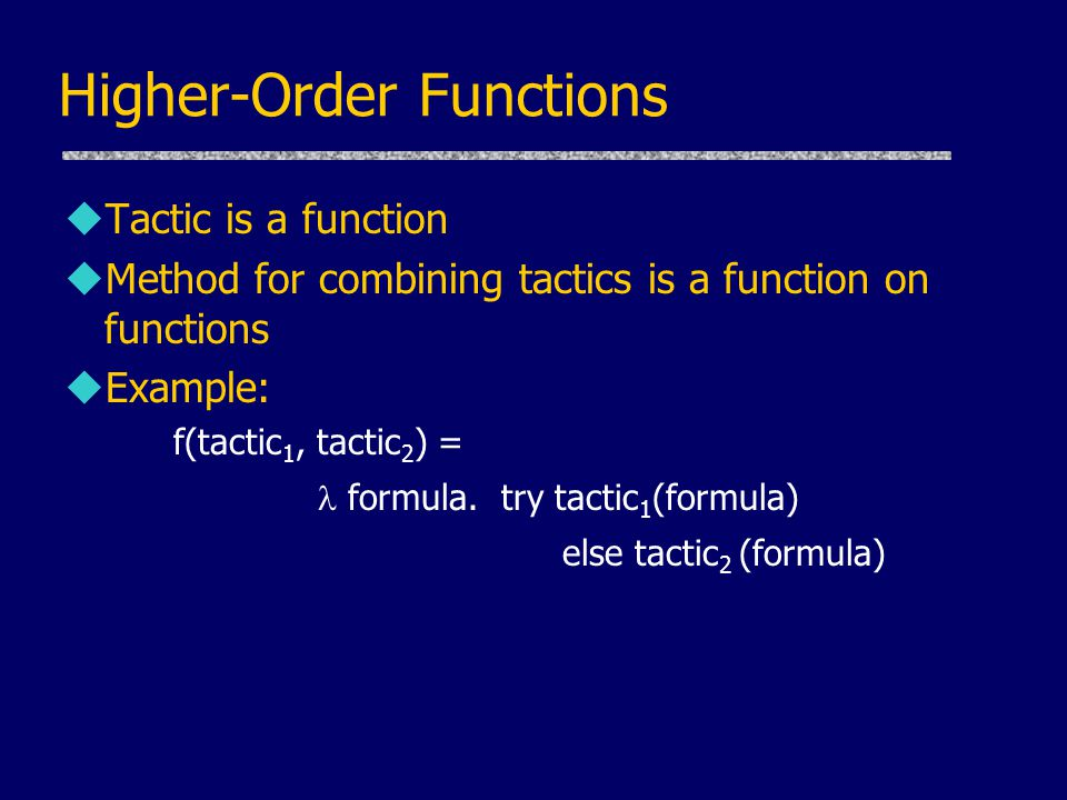Higher-Order Functions uTactic is a function uMethod for combining tactics is a function on functions uExample: f(tactic 1, tactic 2 ) = formula.