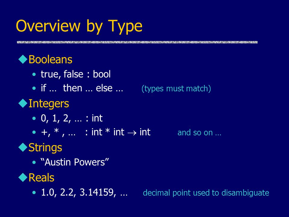 Overview by Type uBooleans true, false : bool if … then … else … (types must match) uIntegers 0, 1, 2, … : int +, *, … : int * int  int and so on … uStrings Austin Powers uReals 1.0, 2.2, 3.14159, … decimal point used to disambiguate