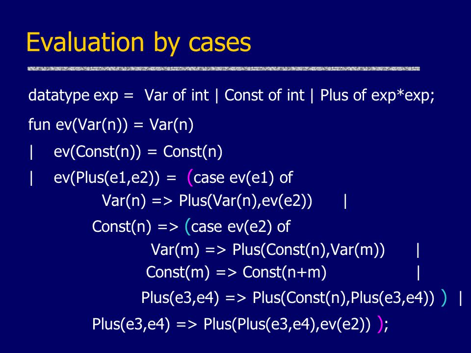 Evaluation by cases datatype exp = Var of int | Const of int | Plus of exp*exp; fun ev(Var(n)) = Var(n) | ev(Const(n)) = Const(n) | ev(Plus(e1,e2)) = ( case ev(e1) of Var(n) => Plus(Var(n),ev(e2)) | Const(n) => ( case ev(e2) of Var(m) => Plus(Const(n),Var(m)) | Const(m) => Const(n+m) | Plus(e3,e4) => Plus(Const(n),Plus(e3,e4)) ) | Plus(e3,e4) => Plus(Plus(e3,e4),ev(e2)) ) ;