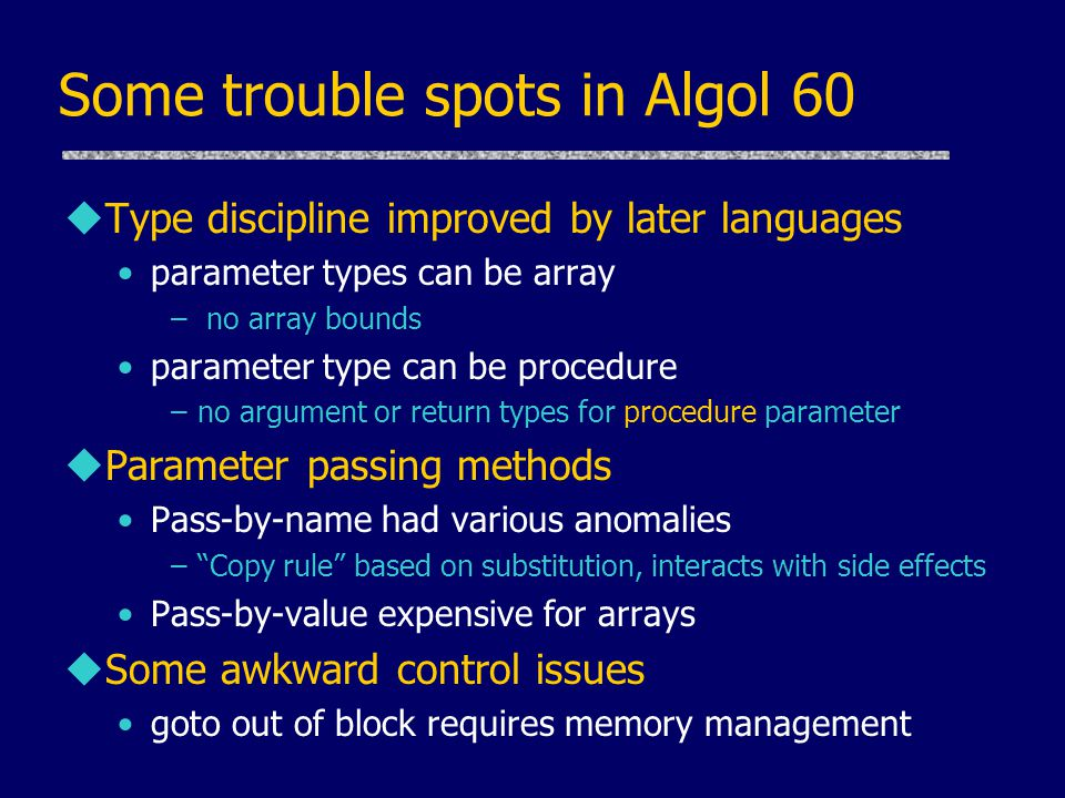 Some trouble spots in Algol 60 uType discipline improved by later languages parameter types can be array – no array bounds parameter type can be procedure –no argument or return types for procedure parameter uParameter passing methods Pass-by-name had various anomalies – Copy rule based on substitution, interacts with side effects Pass-by-value expensive for arrays uSome awkward control issues goto out of block requires memory management
