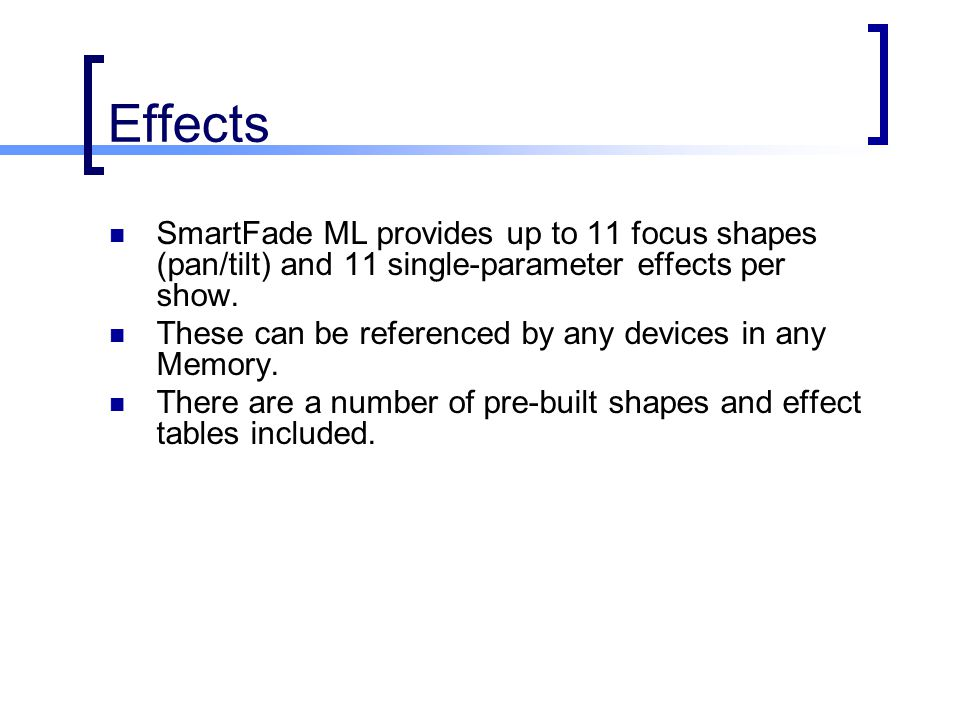 Effects SmartFade ML provides up to 11 focus shapes (pan/tilt) and 11 single-parameter effects per show. These can be referenced by any devices in any