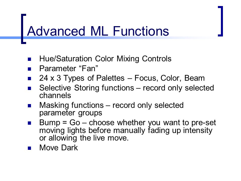 Advanced ML Functions Hue/Saturation Color Mixing Controls Parameter Fan 24 x 3 Types of Palettes – Focus, Color, Beam Selective Storing functions – record only selected channels Masking functions – record only selected parameter groups Bump = Go – choose whether you want to pre-set moving lights before manually fading up intensity or allowing the live move.