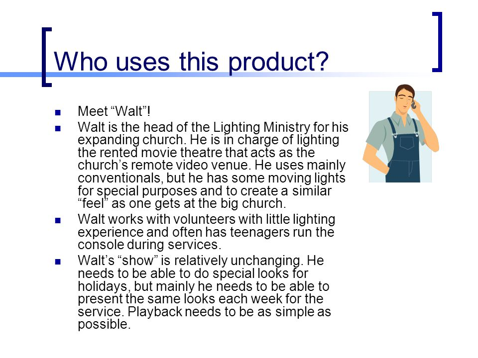"Who uses this product? Meet ""Walt""! Walt is the head of the Lighting Ministry for his expanding church. He is in charge of lighting the rented movie t"