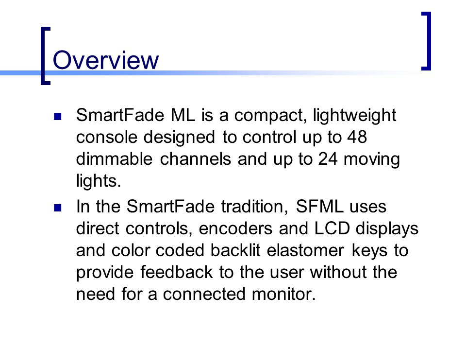 Overview SmartFade ML is a compact, lightweight console designed to control up to 48 dimmable channels and up to 24 moving lights. In the SmartFade tr