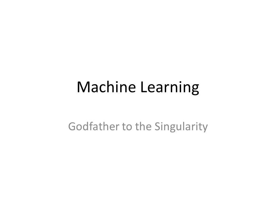 Machine Learning Godfather to the Singularity