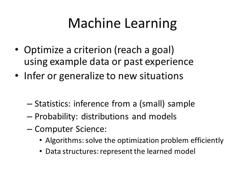 Machine Learning Optimize a criterion (reach a goal) using example data or past experience Infer or generalize to new situations – Statistics: inferen