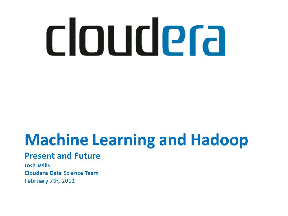Machine Learning and Hadoop Present and Future Josh Wills Cloudera Data Science Team February 7th, 2012