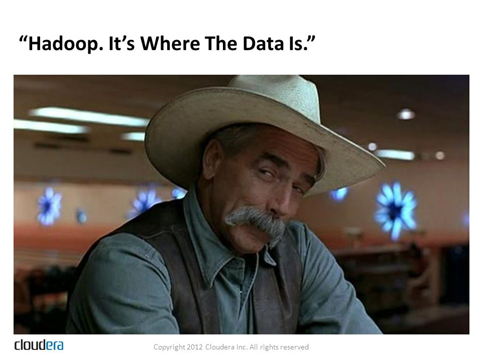 Hadoop. It's Where The Data Is. Copyright 2012 Cloudera Inc. All rights reserved