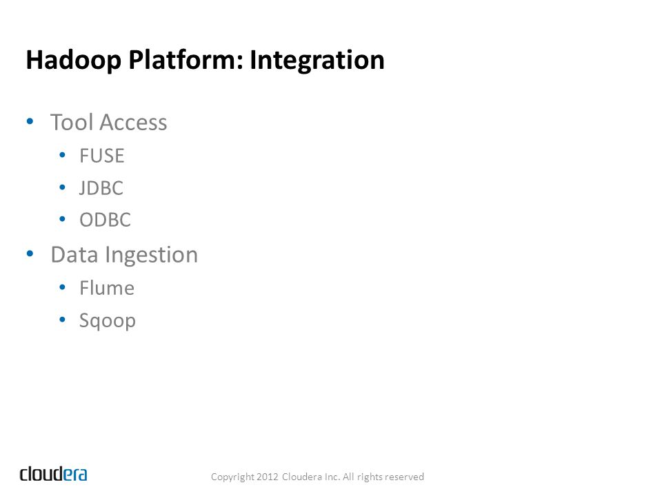 Hadoop Platform: Integration Tool Access FUSE JDBC ODBC Data Ingestion Flume Sqoop Copyright 2012 Cloudera Inc.