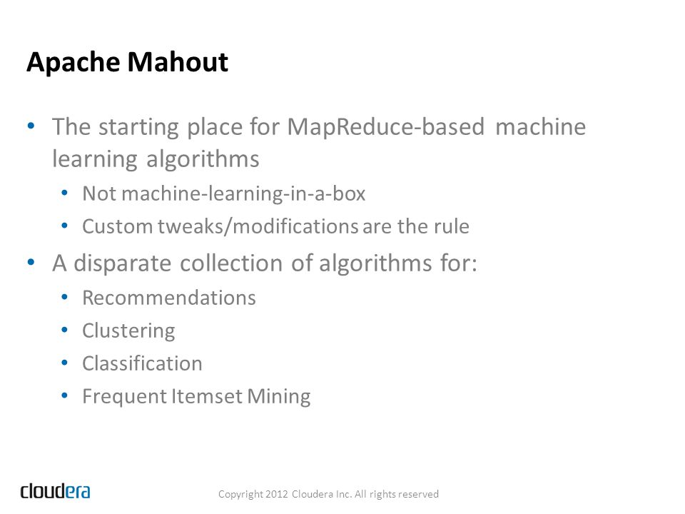 Apache Mahout The starting place for MapReduce-based machine learning algorithms Not machine-learning-in-a-box Custom tweaks/modifications are the rule A disparate collection of algorithms for: Recommendations Clustering Classification Frequent Itemset Mining Copyright 2012 Cloudera Inc.