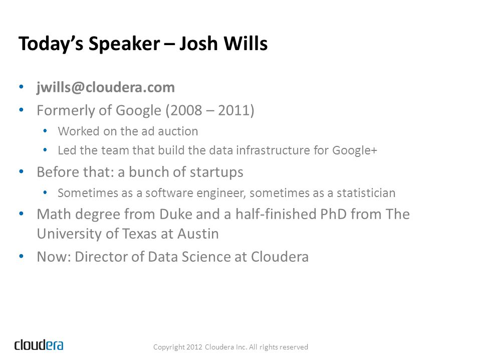 Today's Speaker – Josh Wills jwills@cloudera.com Formerly of Google (2008 – 2011) Worked on the ad auction Led the team that build the data infrastructure for Google+ Before that: a bunch of startups Sometimes as a software engineer, sometimes as a statistician Math degree from Duke and a half-finished PhD from The University of Texas at Austin Now: Director of Data Science at Cloudera Copyright 2012 Cloudera Inc.