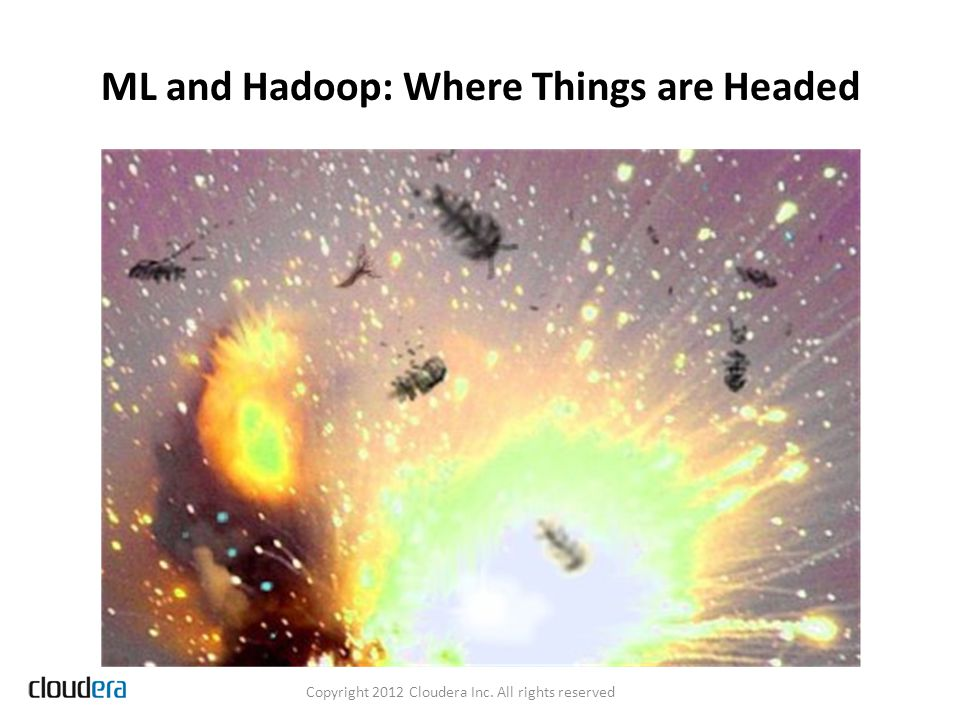 ML and Hadoop: Where Things are Headed Copyright 2012 Cloudera Inc. All rights reserved