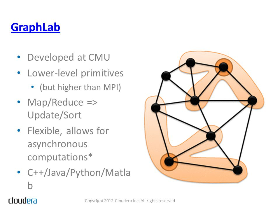GraphLab Developed at CMU Lower-level primitives (but higher than MPI) Map/Reduce => Update/Sort Flexible, allows for asynchronous computations* C++/Java/Python/Matla b Copyright 2012 Cloudera Inc.