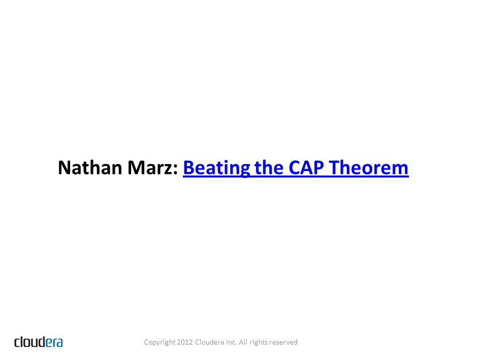 Nathan Marz: Beating the CAP TheoremBeating the CAP Theorem Copyright 2012 Cloudera Inc.
