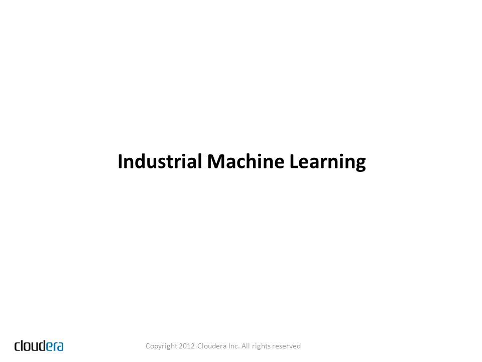 Industrial Machine Learning Copyright 2012 Cloudera Inc. All rights reserved
