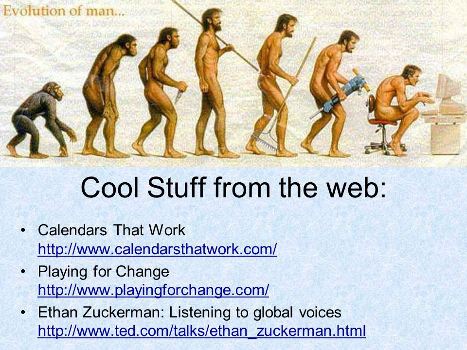Cool Stuff from the web: Calendars That Work http://www.calendarsthatwork.com/ http://www.calendarsthatwork.com/ Playing for Change http://www.playingforchange.com/ http://www.playingforchange.com/ Ethan Zuckerman: Listening to global voices http://www.ted.com/talks/ethan_zuckerman.html http://www.ted.com/talks/ethan_zuckerman.html