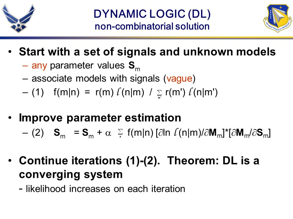 DYNAMIC LOGIC (DL) non-combinatorial solution Start with a set of signals and unknown models –any parameter values S m –associate models with signals (vague) –(1)f(m|n) = r(m) l (n|m) / r(m ) l (n|m ) Improve parameter estimation –(2)S m = S m +  f(m|n) [  ln l (n|m)/  M m ]*[  M m /  S m ] Continue iterations (1)-(2).