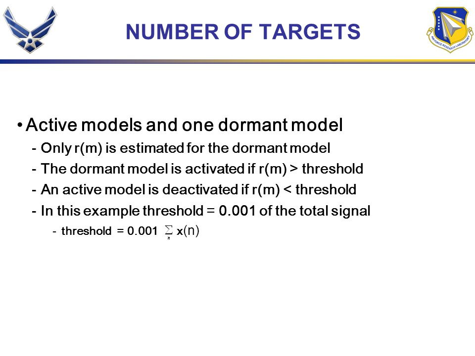 NUMBER OF TARGETS Active models and one dormant model -Only r(m) is estimated for the dormant model -The dormant model is activated if r(m) > threshold -An active model is deactivated if r(m) < threshold -In this example threshold = 0.001 of the total signal -threshold = 0.001 x (n)