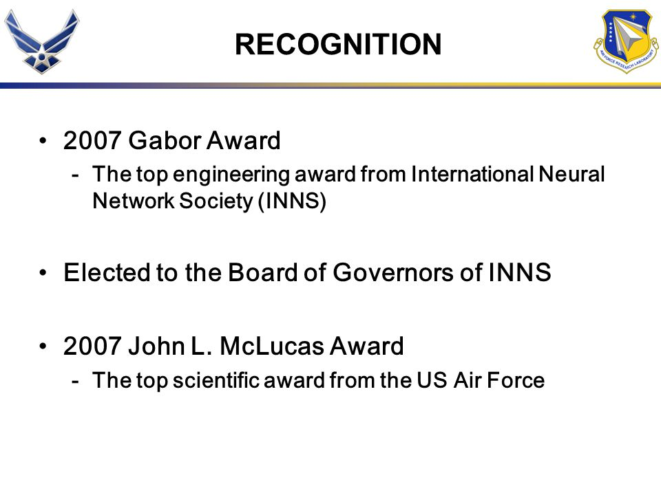 RECOGNITION 2007 Gabor Award -The top engineering award from International Neural Network Society (INNS) Elected to the Board of Governors of INNS 2007 John L.