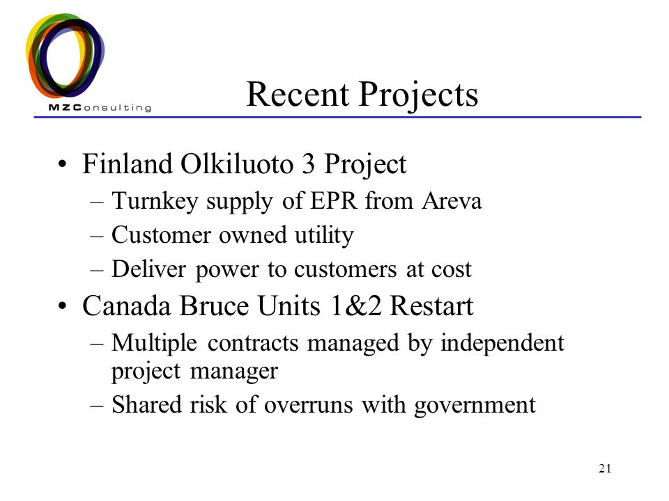 21 Recent Projects Finland Olkiluoto 3 Project –Turnkey supply of EPR from Areva –Customer owned utility –Deliver power to customers at cost Canada Bruce Units 1&2 Restart –Multiple contracts managed by independent project manager –Shared risk of overruns with government