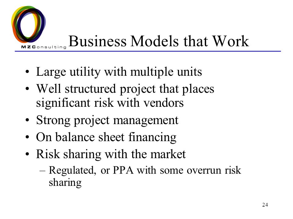 24 Business Models that Work Large utility with multiple units Well structured project that places significant risk with vendors Strong project management On balance sheet financing Risk sharing with the market –Regulated, or PPA with some overrun risk sharing