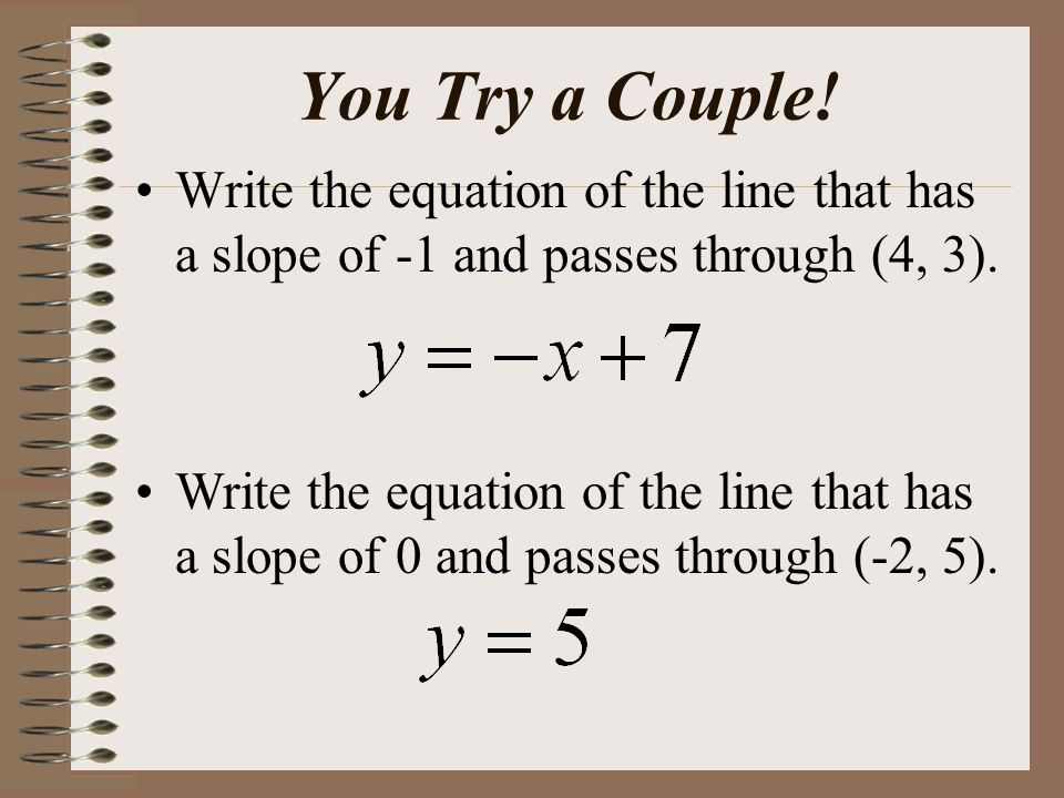 You Try a Couple. Write the equation of the line that has a slope of -1 and passes through (4, 3).