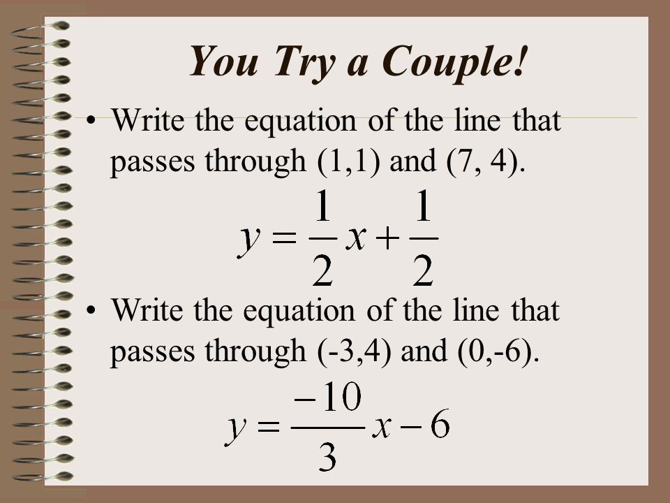 You Try a Couple. Write the equation of the line that passes through (1,1) and (7, 4).