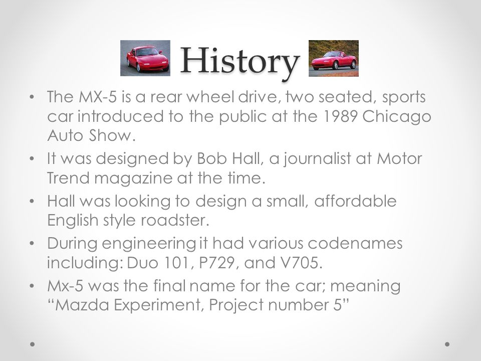 History The MX-5 is a rear wheel drive, two seated, sports car introduced to the public at the 1989 Chicago Auto Show.