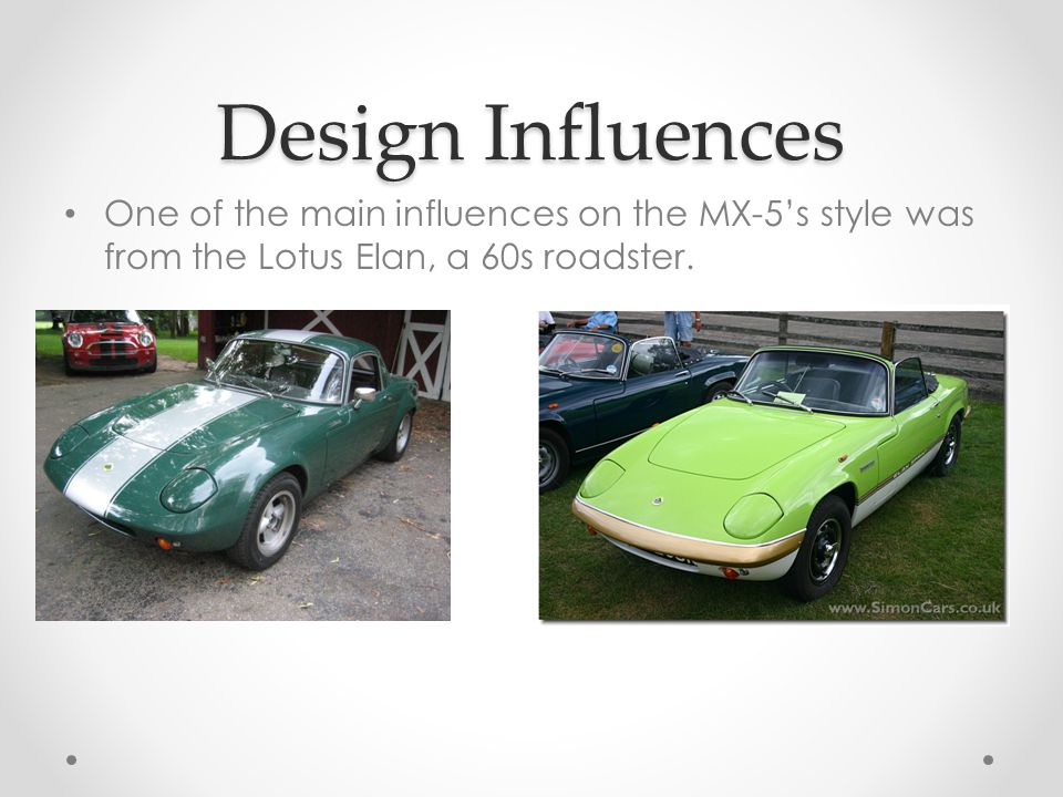 Design Influences One of the main influences on the MX-5's style was from the Lotus Elan, a 60s roadster.