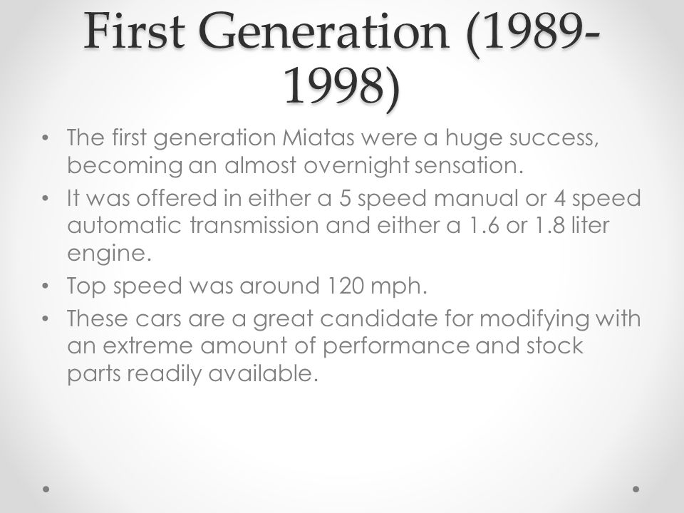 First Generation (1989- 1998) The first generation Miatas were a huge success, becoming an almost overnight sensation.