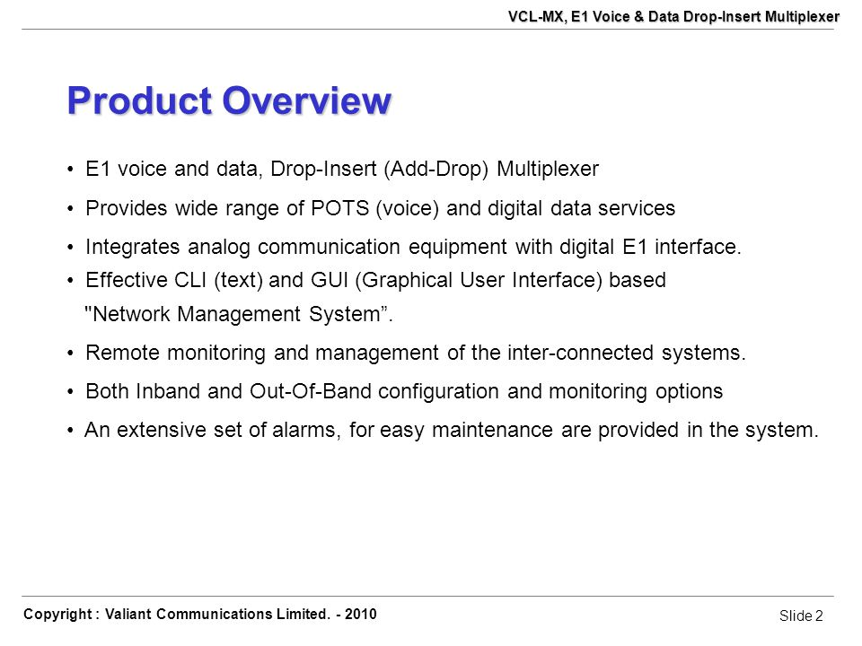 Slide 2 Copyright : Valiant Communications Limited. - 2010 Slide 2 VCL-MX, E1 Voice & Data Drop-Insert Multiplexer Product Overview E1 voice and data,