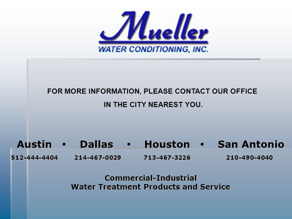 Austin  Dallas  Houston  San Antonio 512-444-4404 214-467-0029 713-467-3226 210-490-4040 512-444-4404 214-467-0029 713-467-3226 210-490-4040Commercial-Industrial Water Treatment Products and Service FOR MORE INFORMATION, PLEASE CONTACT OUR OFFICE IN THE CITY NEAREST YOU.