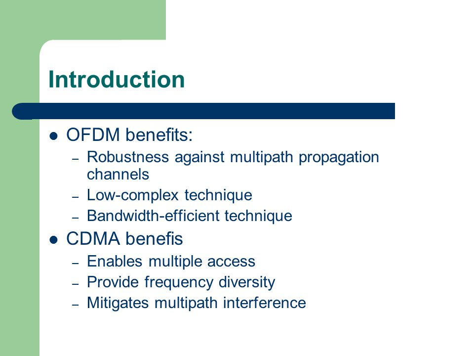 OFDM benefits: – Robustness against multipath propagation channels – Low-complex technique – Bandwidth-efficient technique CDMA benefis – Enables multiple access – Provide frequency diversity – Mitigates multipath interference