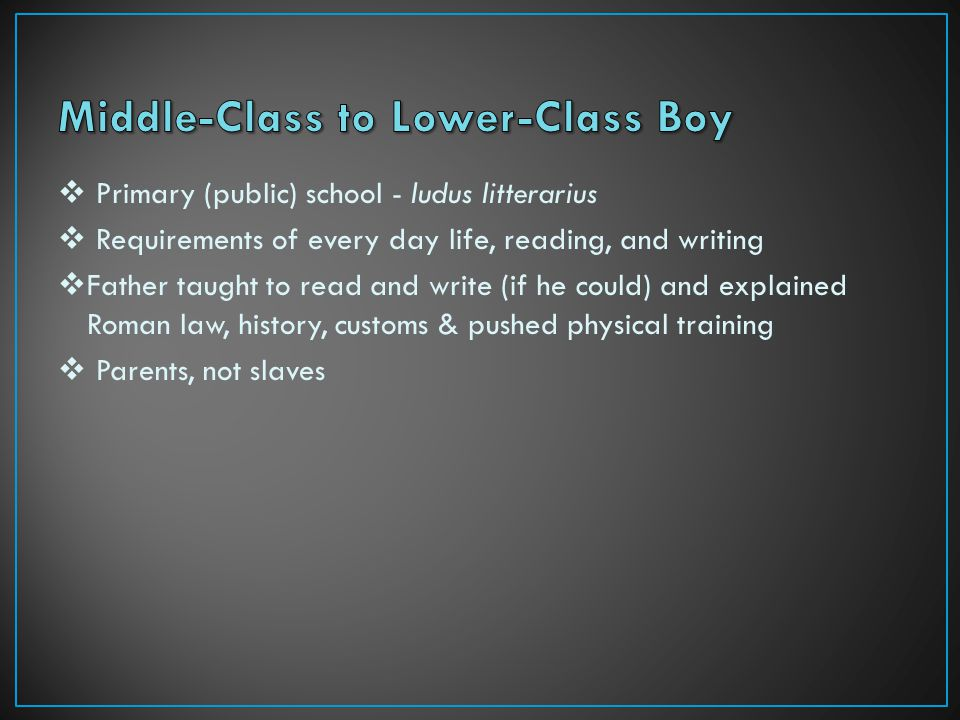  Primary (public) school - ludus litterarius  Requirements of every day life, reading, and writing  Father taught to read and write (if he could) and explained Roman law, history, customs & pushed physical training  Parents, not slaves