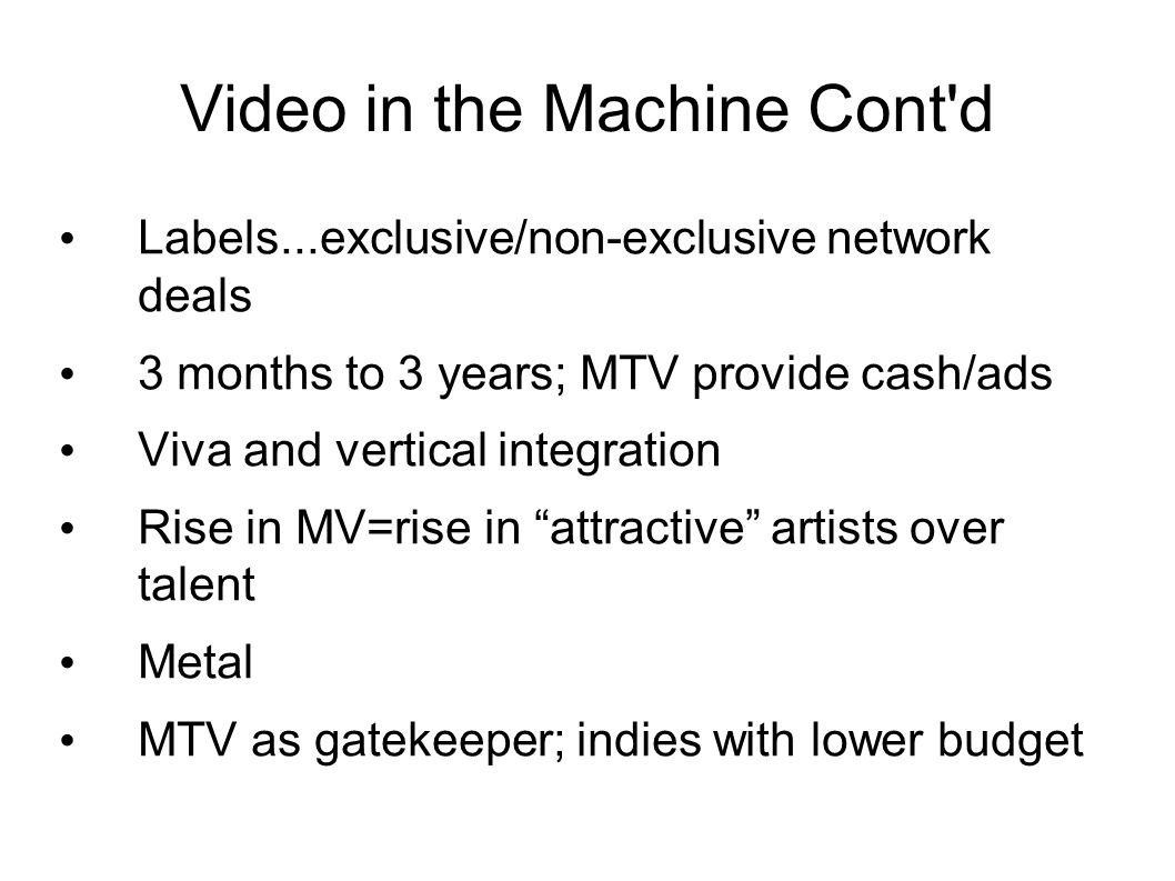 Video in the Machine Cont d Labels...exclusive/non-exclusive network deals 3 months to 3 years; MTV provide cash/ads Viva and vertical integration Rise in MV=rise in attractive artists over talent Metal MTV as gatekeeper; indies with lower budget