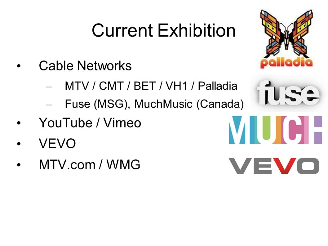 Current Exhibition Cable Networks – MTV / CMT / BET / VH1 / Palladia – Fuse (MSG), MuchMusic (Canada) YouTube / Vimeo VEVO MTV.com / WMG