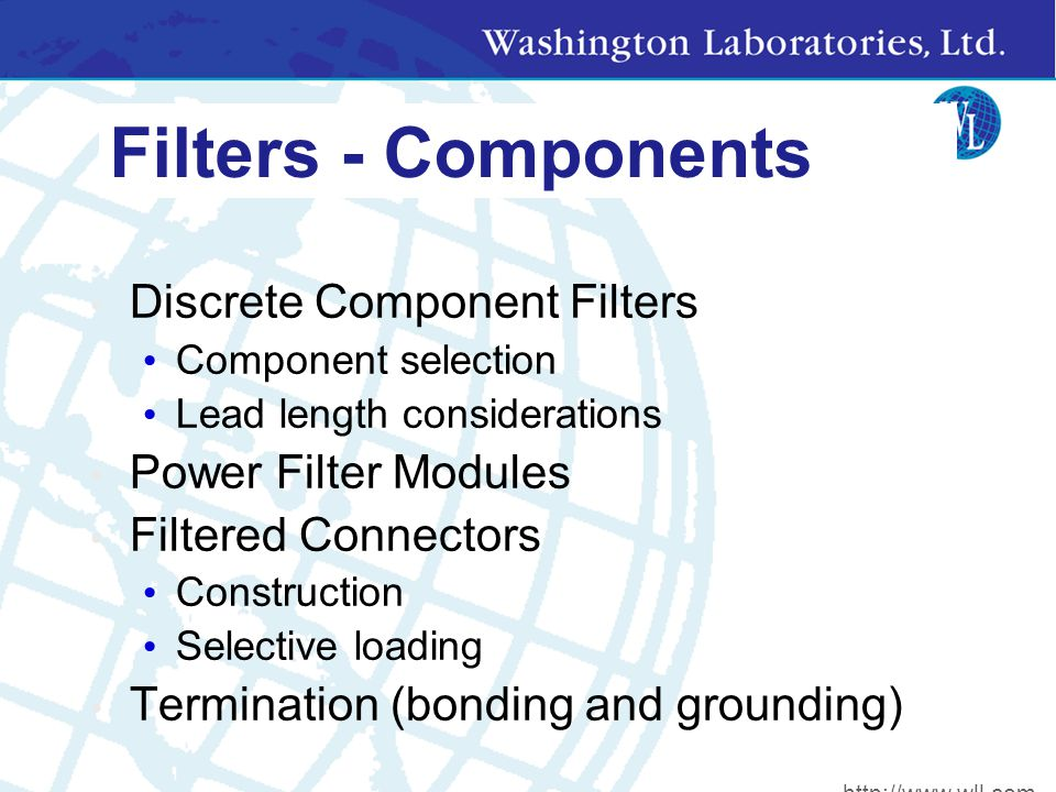Filters - Components Discrete Component Filters Component selection Lead length considerations Power Filter Modules Filtered Connectors Construction Selective loading Termination (bonding and grounding) http://www.wll.com