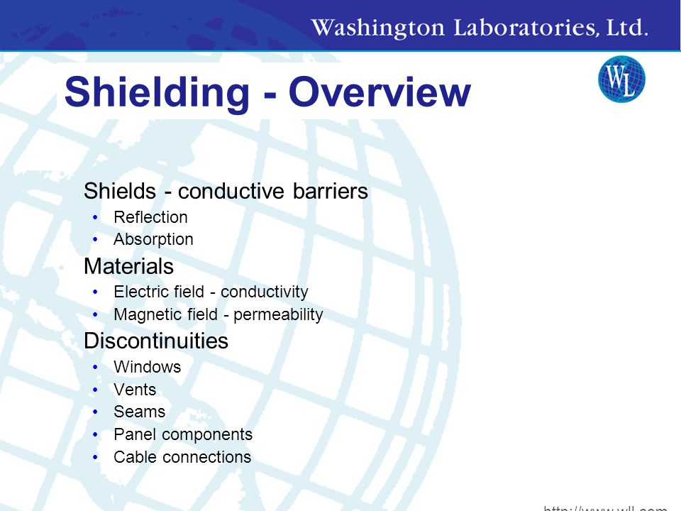 Shielding - Overview Shields - conductive barriers Reflection Absorption Materials Electric field - conductivity Magnetic field - permeability Discontinuities Windows Vents Seams Panel components Cable connections http://www.wll.com