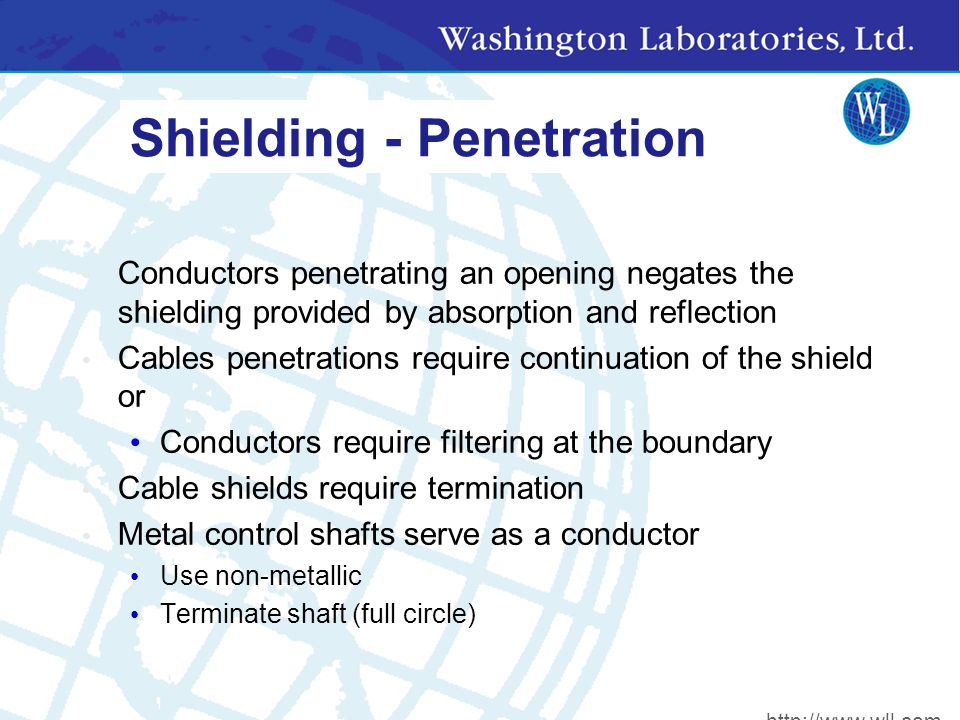 Shielding - Penetration Conductors penetrating an opening negates the shielding provided by absorption and reflection Cables penetrations require continuation of the shield or Conductors require filtering at the boundary Cable shields require termination Metal control shafts serve as a conductor Use non-metallic Terminate shaft (full circle) http://www.wll.com