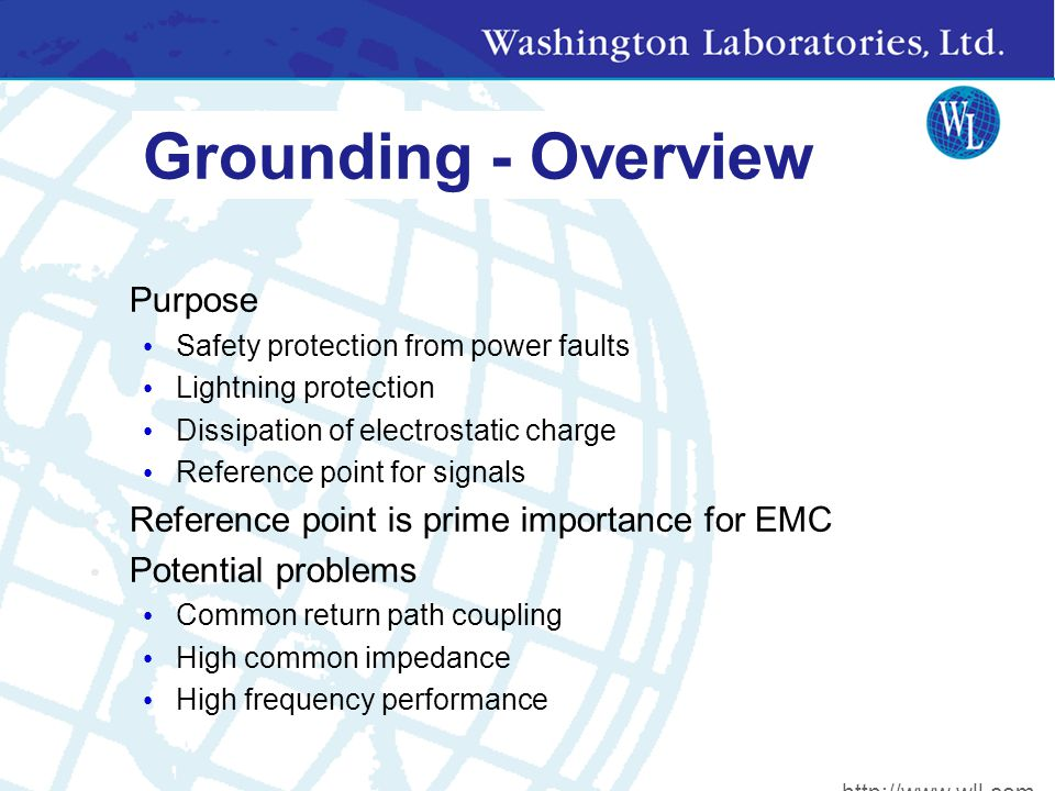 Grounding - Overview Purpose Safety protection from power faults Lightning protection Dissipation of electrostatic charge Reference point for signals Reference point is prime importance for EMC Potential problems Common return path coupling High common impedance High frequency performance http://www.wll.com
