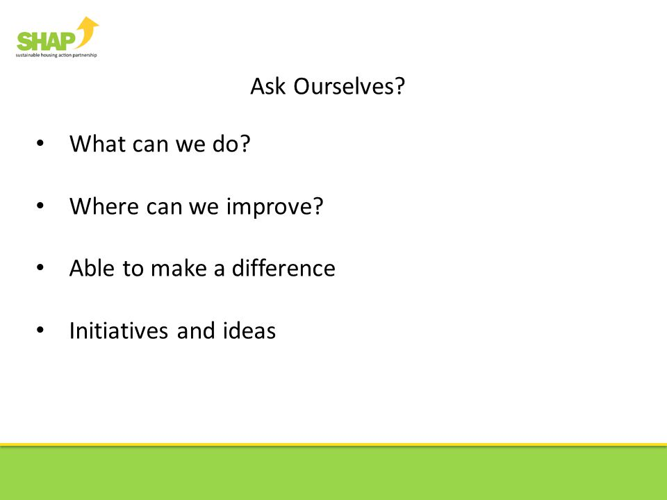 Ask Ourselves? What can we do? Where can we improve? Able to make a difference Initiatives and ideas