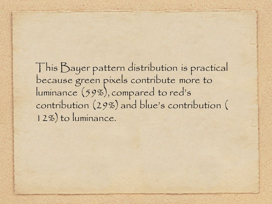 This Bayer pattern distribution is practical because green pixels contribute more to luminance (59%), compared to red's contribution (29%) and blue's contribution ( 12%) to luminance.