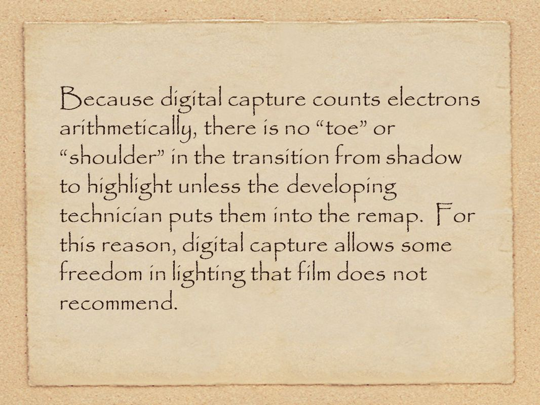 Because digital capture counts electrons arithmetically, there is no toe or shoulder in the transition from shadow to highlight unless the developing technician puts them into the remap.