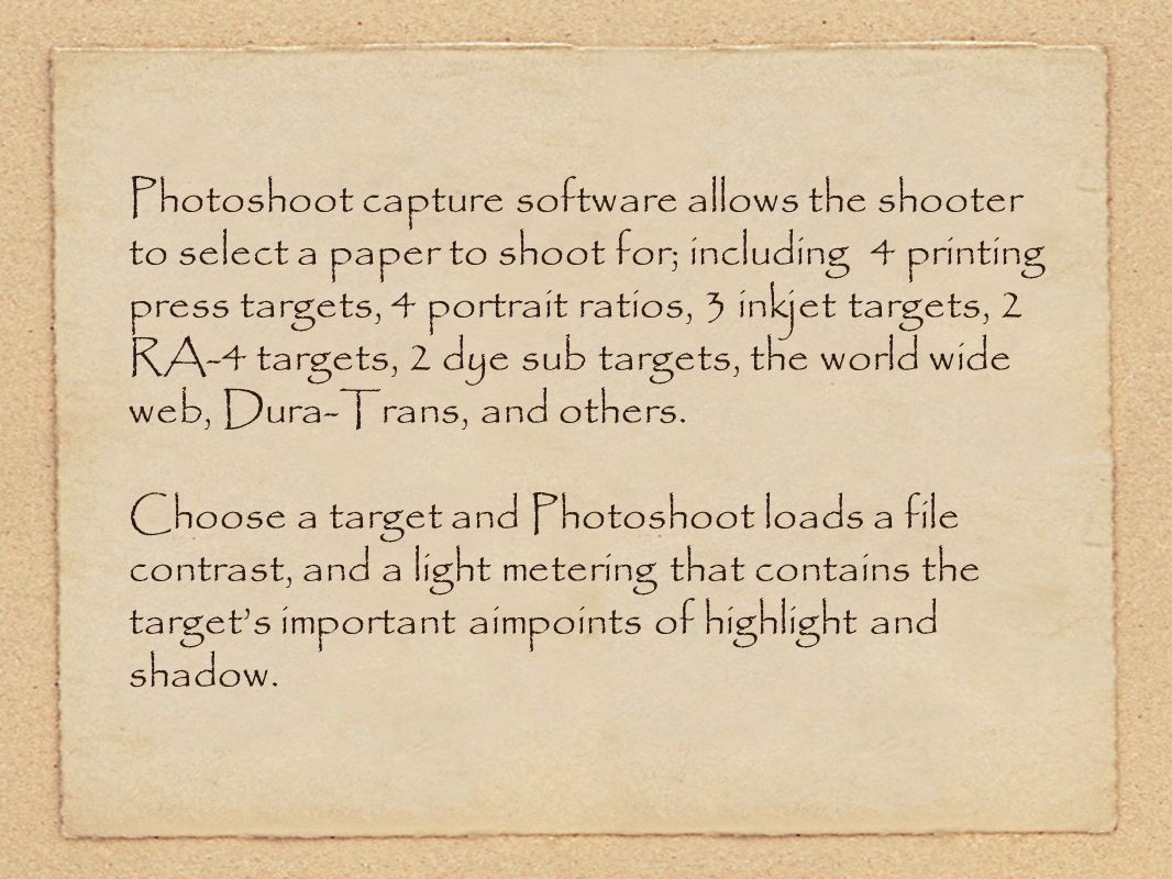 Photoshoot capture software allows the shooter to select a paper to shoot for; including 4 printing press targets, 4 portrait ratios, 3 inkjet targets, 2 RA-4 targets, 2 dye sub targets, the world wide web, Dura-Trans, and others.